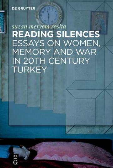 Reading Silences: Essays on Women, Memory and War in 20th Century Turkey
