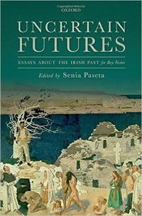 Uncertain Futures: Essays about the Irish Past for Roy Foster