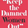 """""""Keep the Damned Women Out"""" The Struggle for Coeducation"""